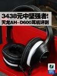 3438元中坚强者! 天龙AH-D600耳机评测